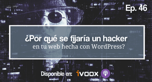 Ep 46 | ¿Por qué se fijaría un hacker en tu web?