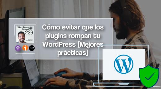 239 | Cómo evitar que los plugins rompan tu WordPress [Mejores prácticas]